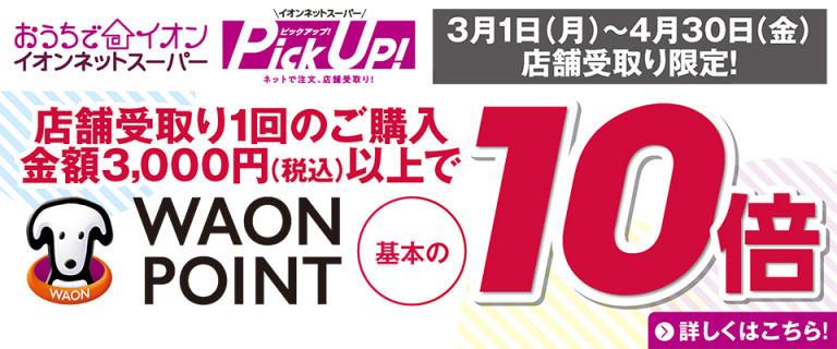 ネットスーパーPickUp! 1回3,000円以上ご購入かつPickUp!ご利用でWAON POINT基本の10倍進呈キャンペーン