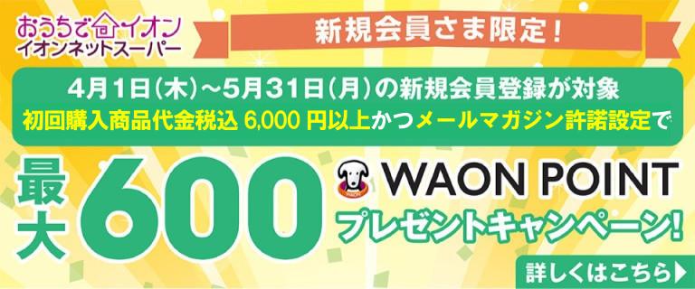 【イオンネットスーパー】新規会員さま限定!最大600WAON POINTプレゼントキャンペーン!