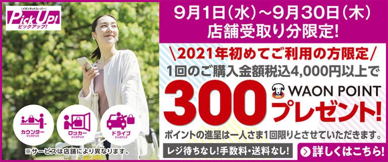 (PickUp!初回利用限定)9月1日~30日受取りで、期間中税込4,000円以上ご購入の方に300 WAON POINT進呈